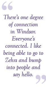 There's only one degree of connection in Windsor. Everyone's connected. I like being able to go to Zehrs and bump into people and say hello.
