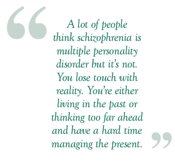 a lot of people think schizophrenia is multiple personality disorder but it's not. You loose touch with reality. You're either living in the past or thinking too far ahead and have a hard time managing the present.
