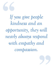 if you give people kindness and an opportunity, they will nearly always respond with empathy and compassion.